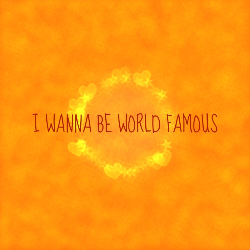i WANNA bE WORLD FAMOUS